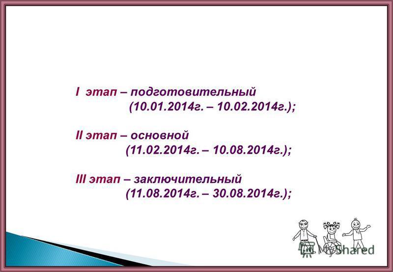 I этап – подготовительный (10.01.2014 г. – 10.02.2014 г.); II этап – основной (11.02.2014 г. – 10.08.2014 г.); III этап – заключительный (11.08.2014 г. – 30.08.2014 г.);