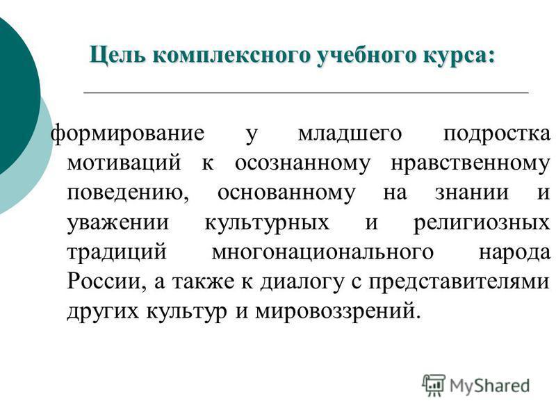 Цель комплексного учебного курса: формирование у младшего подростка мотиваций к осознанному нравственному поведению, основанному на знании и уважении культурных и религиозных традиций многонационального народа России, а также к диалогу с представител