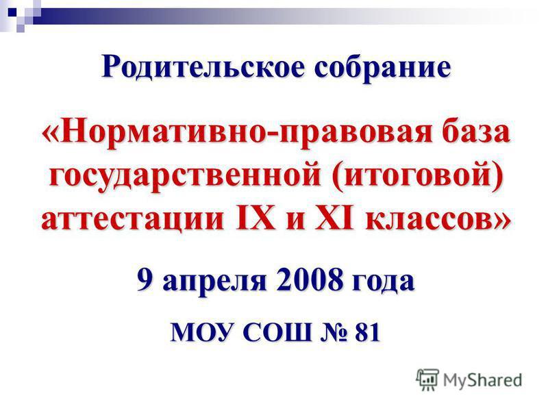 Родительское собрание «Нормативно-правовая база государственной (итоговой) аттестации IX и XI классов» 9 апреля 2008 года МОУ СОШ 81