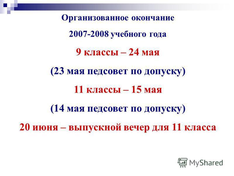 Организованное окончание 2007-2008 учебного года 9 классы – 24 мая (23 мая педсовет по допуску) 11 классы – 15 мая (14 мая педсовет по допуску) 20 июня – выпускной вечер для 11 класса