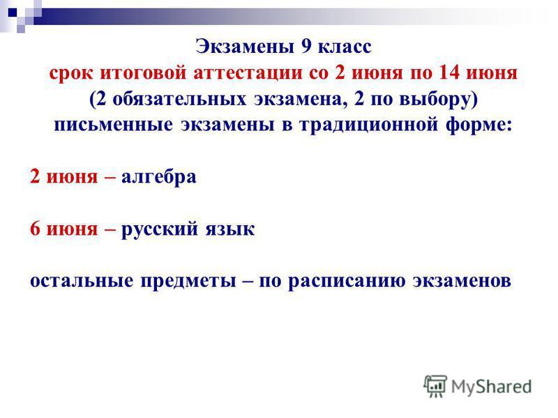 Экзамены 9 класс срок итоговой аттестации со 2 июня по 14 июня (2 обязательных экзамена, 2 по выбору) письменные экзамены в традиционной форме: 2 июня – алгебра 6 июня – русский язык остальные предметы – по расписанию экзаменов