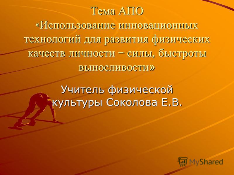 Тема АПО « Использование инновационных технологий для развития физических качеств личности – силы, быстроты выносливости» Учитель физической культуры Соколова Е.В.