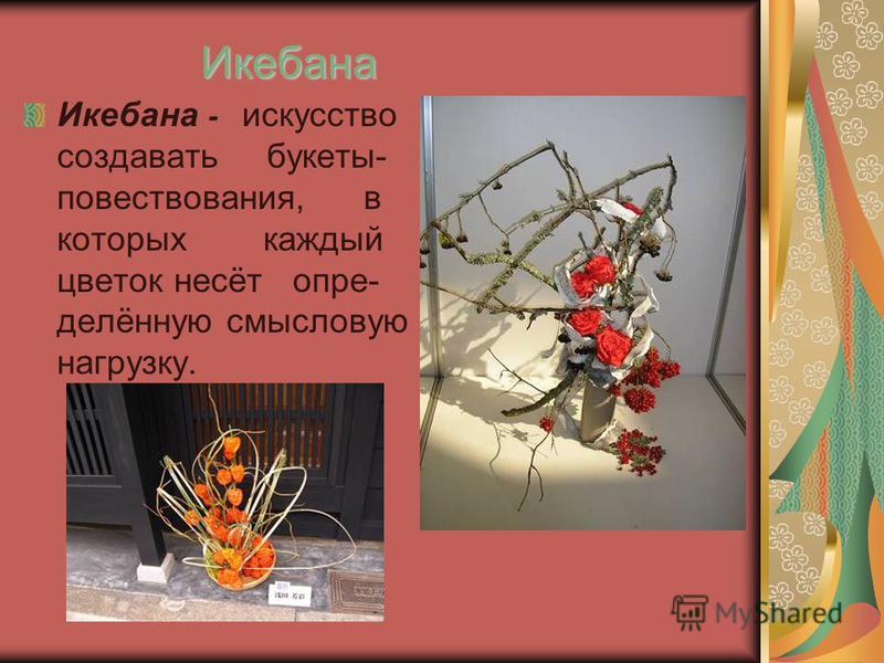 Икебана Икебана - искусство создавать букеты- повествования, в которых каждый цветок несёт определённую смысловую нагрузку.