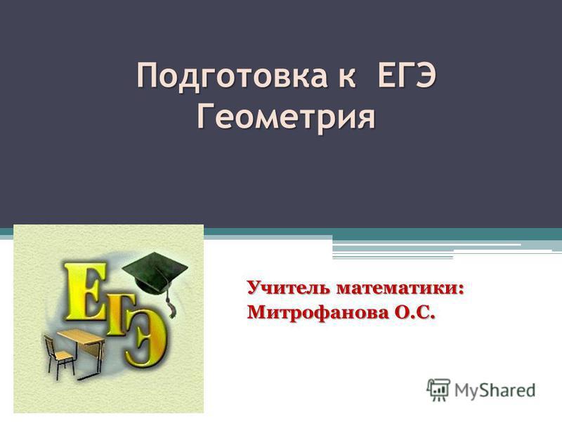 Подготовка к ЕГЭ Геометрия Учитель математики: Митрофанова О.С.