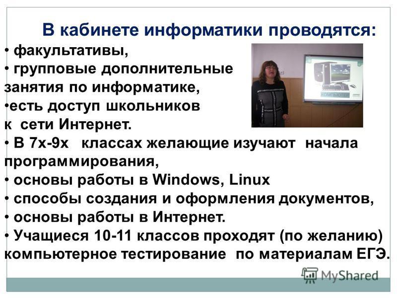 В кабинете информатики проводятся: факультативы, групповые дополнительные занятия по информатике, есть доступ школьников к сети Интернет. В 7 х-9 х классах желающие изучают начала программирования, основы работы в Windows, Linux способы создания и оф