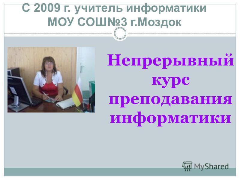 C 2009 г. учитель информатики МОУ СОШ3 г.Моздок Непрерывный курс преподавания информатики