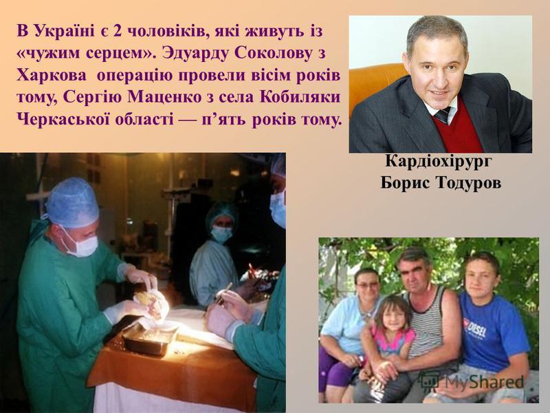 Кардіохірург Борис Тодуров В Україні є 2 чоловіків, які живуть із «чужим серцем». Эдуарду Соколову з Харкова операцію провели вісім років тому, Сергію Маценко з села Кобиляки Черкаської області пять років тому.
