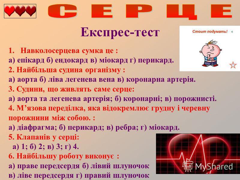 Експрес-тест 1.Навколосерцева сумка це : а) епікард б) ендокард в) міокард г) перикард. 2. Найбільша судина організму : а) аорта б) ліва легенева вена в) коронарна артерія. 3. Судини, що живлять саме серце: а) аорта та легенева артерія; б) коронарні;