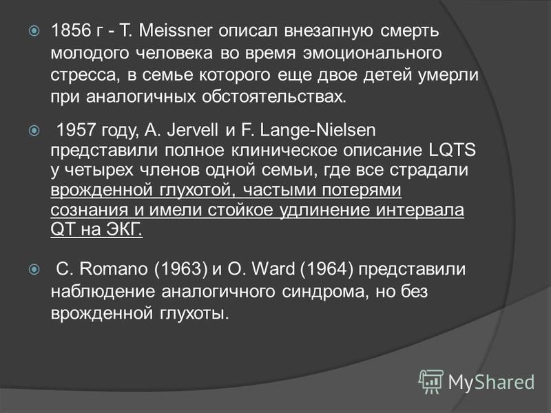 1856 г - Т. Meissner описал внезапную смерть молодого человека во время эмоционального стресса, в семье которого еще двое детей умерли при аналогичных обстоятельствах. 1957 году, A. Jervell и F. Lange-Nielsen представили полное клиническое описание L