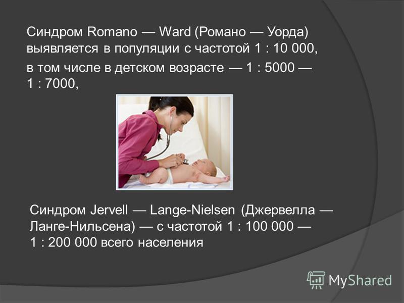 Синдром Romano Ward (Романо Уорда) выявляется в популяции с частотой 1 : 10 000, в том числе в детском возрасте 1 : 5000 1 : 7000, Синдром Jervell Lange-Nielsen (Джервелла Ланге-Нильсена) с частотой 1 : 100 000 1 : 200 000 всего населения