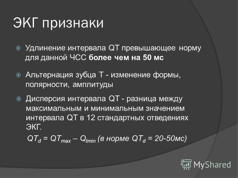 ЭКГ признаки Удлинение интервала QT превышающее норму для данной ЧСС более чем на 50 мс Альтернация зубца Т - изменение формы, полярности, амплитуды Дисперсия интервала QT - разница между максимальным и минимальным значением интервала QT в 12 станда