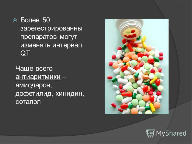 Более 50 зарегистрированных препаратов могут изменять интервал QT Чаще всего антиаритмики – амиодарон, дофетилид, хинидин, соталол