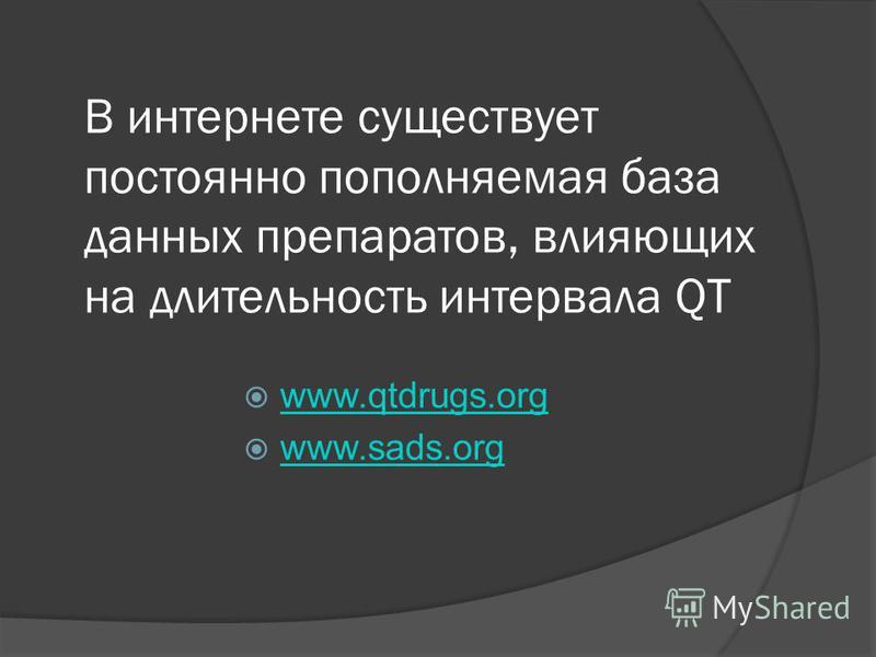 В интернете существует постоянно пополняемая база данных препаратов, влияющих на длительность интервала QT www.qtdrugs.org www.sads.org