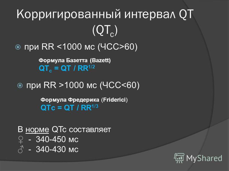 Корригированный интервал QT (QT c ) при RR 60) Формула Базетта (Bazett) QT с = QT / RR 1/2 при RR >1000 мс (ЧСС<60) Формула Фредерика (Friderici) QTс = QT / RR 1/3 В норме QTc составляет - 340-450 мс - 340-430 мс