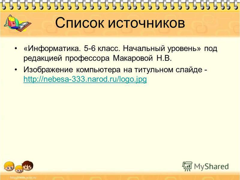 Список источников «Информатика. 5-6 класс. Начальный уровень» под редакцией профессора Макаровой Н.В. Изображение компьютера на титульном слайде - http://nebesa-333.narod.ru/logo.jpg http://nebesa-333.narod.ru/logo.jpg