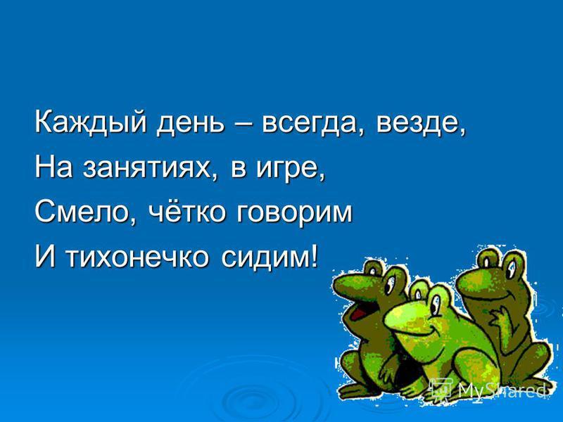 Каждый день – всегда, везде, На занятиях, в игре, Смело, чётко говорим И тихонечко сидим!
