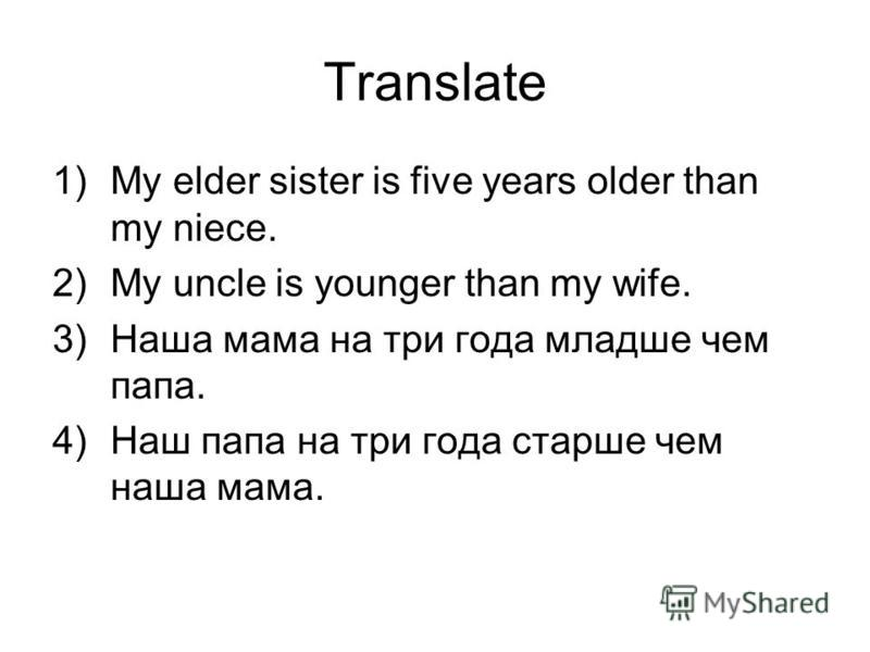 Translate 1)My elder sister is five years older than my niece. 2)My uncle is younger than my wife. 3)Наша мама на три года младше чем папа. 4)Наш папа на три года старше чем наша мама.