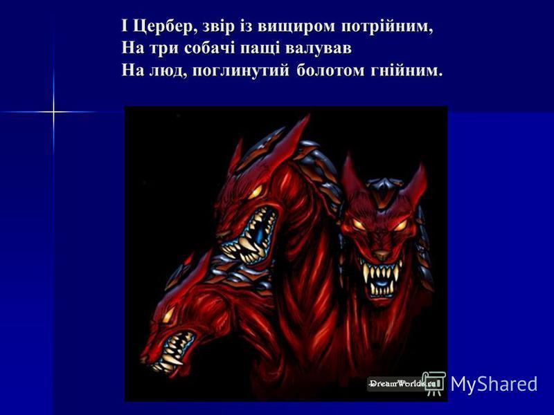 І Цербер, звір із вищиром потрійним, На три собачі пащі валував На люд, поглинутий болотом гнійним.