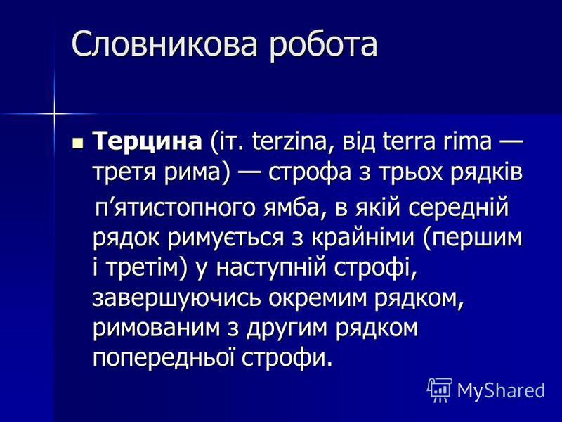Словникова робота Терцина (іт. terzina, від terra rima третя рима) строфа з трьох рядків Терцина (іт. terzina, від terra rima третя рима) строфа з трьох рядків пятистопного ямба, в якій середній рядок римується з крайніми (першим і третім) у наступні