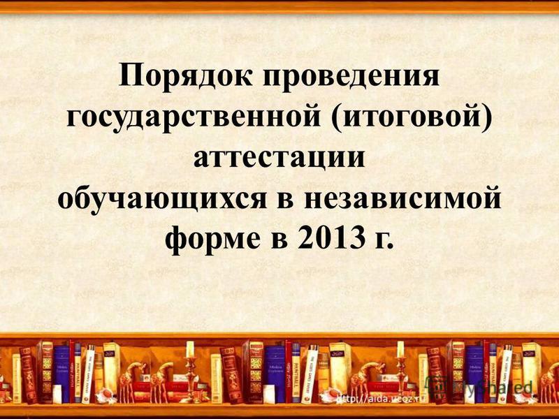 Порядок проведения государственной (итоговой) аттестации обучающихся в независимой форме в 2013 г.