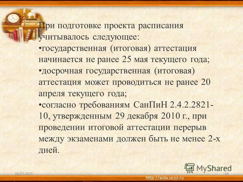 26.07.201514 При подготовке проекта расписания учитывалось следующее: государственная (итоговая) аттестация начинается не ранее 25 мая текущего года; досрочная государственная (итоговая) аттестация может проводиться не ранее 20 апреля текущего года;