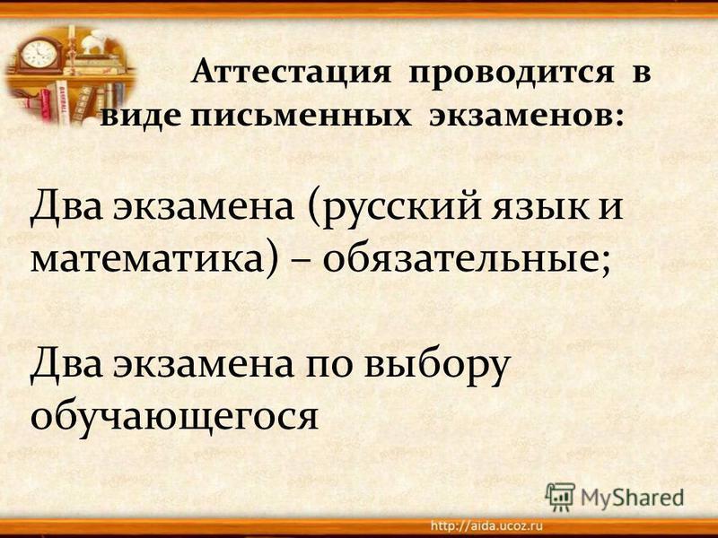 Аттестация проводится в виде письменных экзаменов: Два экзамена (русский язык и математика) – обязательные; Два экзамена по выбору обучающегося