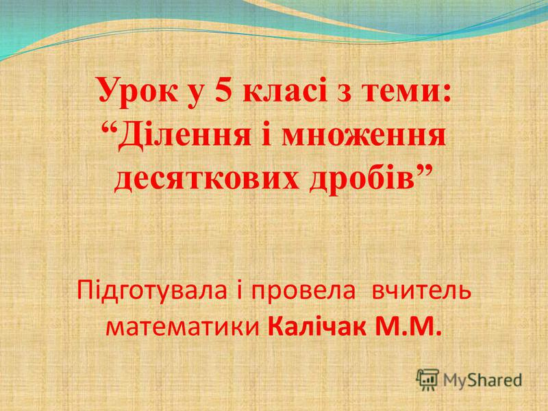 Урок у 5 класі з теми: Ділення і множення десяткових дробів Підготувала і провела вчитель математики Калічак М.М.