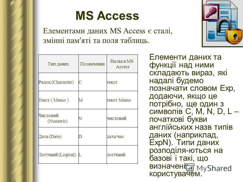 MS Access Елементи даних та функції над ними складають вираз, які надалі будемо позначати словом Exp, додаючи, якщо це потрібно, ще один з символів C, M, N, D, L – початкові букви англійських назв типів даних (наприклад, ExpN). Типи даних розподіля-ю