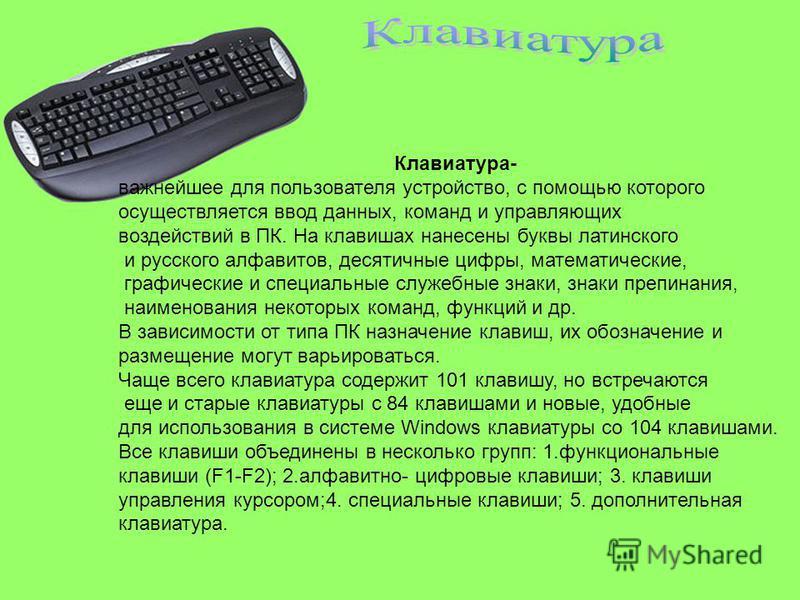 Клавиатура- важнейшее для пользователя устройство, с помощью которого осуществляется ввод данных, команд и управляющих воздействий в ПК. На клавишах нанесены буквы латинского и русского алфавитов, десятичные цифры, математические, графические и специ