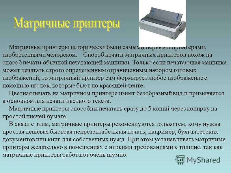Матричные принтеры исторически были самыми первыми принтерами, изобретенными человеком. Способ печати матричных принтеров похож на способ печати обычной печатающей машинки. Только если печатающая машинка может печатать строго определенным ограниченны