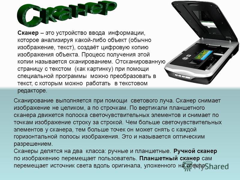 Сканер – это устройство ввода информации, которое анализируя какой-либо объект (обычно изображение, текст), создаёт цифровую копию изображения объекта. Процесс получения этой копии называется сканированием. Отсканированную страницу с текстом (как кар
