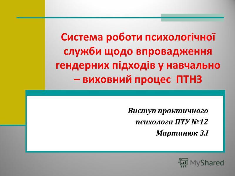 Система роботи психологічної служби щодо впровадження гендерних підходів у навчально – виховний процес ПТНЗ Виступ практичного психолога ПТУ 12 Мартинюк З.І