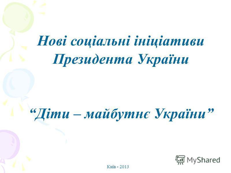 Нові соціальні ініціативи Президента України Діти – майбутнє України Київ - 2013