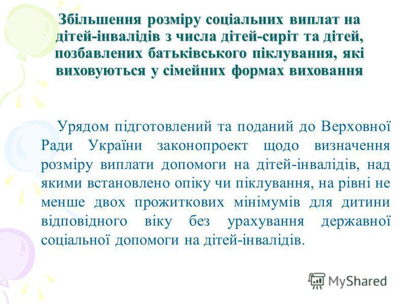Урядом підготовлений та поданий до Верховної Ради України законопроект щодо визначення розміру виплати допомоги на дітей-інвалідів, над якими встановлено опіку чи піклування, на рівні не менше двох прожиткових мінімумів для дитини відповідного віку б