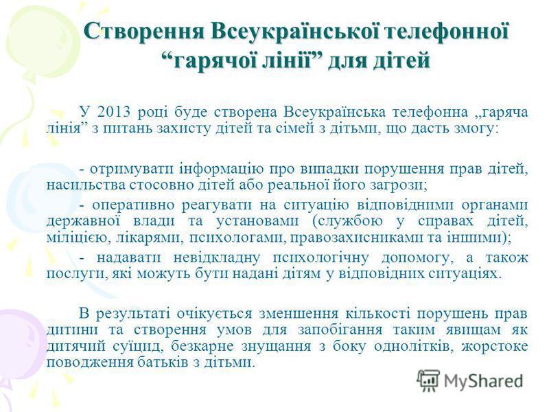 Створення Всеукраїнської телефонної гарячої лінії для дітей У 2013 році буде створена Всеукраїнська телефонна гаряча лінія з питань захисту дітей та сімей з дітьми, що дасть змогу: - отримувати інформацію про випадки порушення прав дітей, насильства