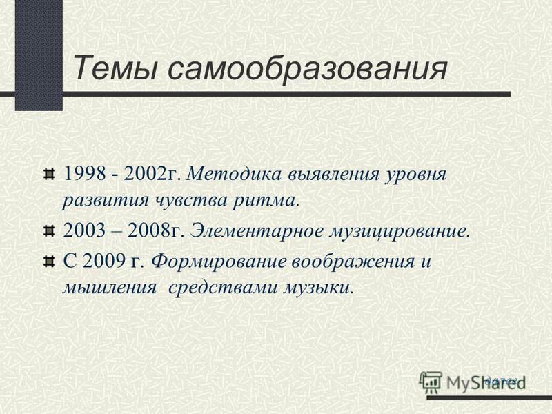 1998 - 2002 г. Методика выявления уровня развития чувства ритма. 2003 – 2008 г. Элементарное музицирование. С 2009 г. Формирование воображения и мышления средствами музыки. Темы самообразования далее