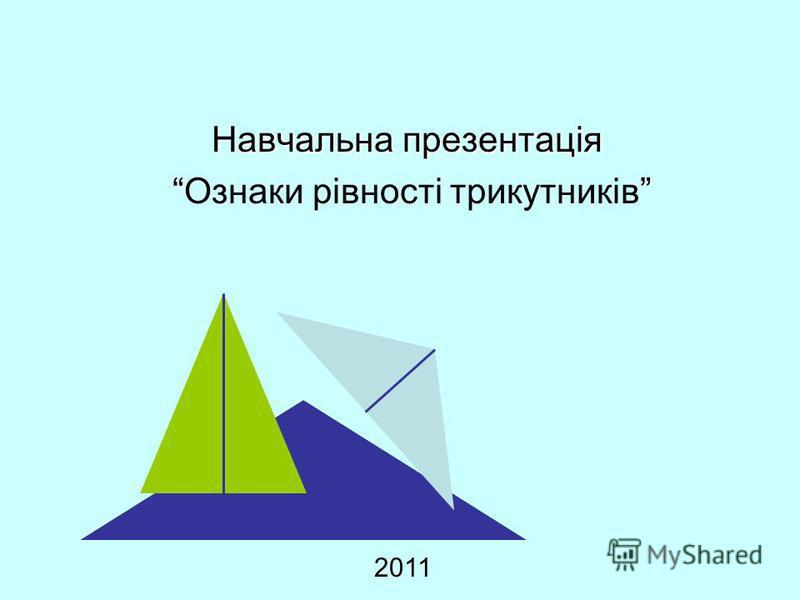 Навчальна презентація Ознаки рівності трикутників 2011