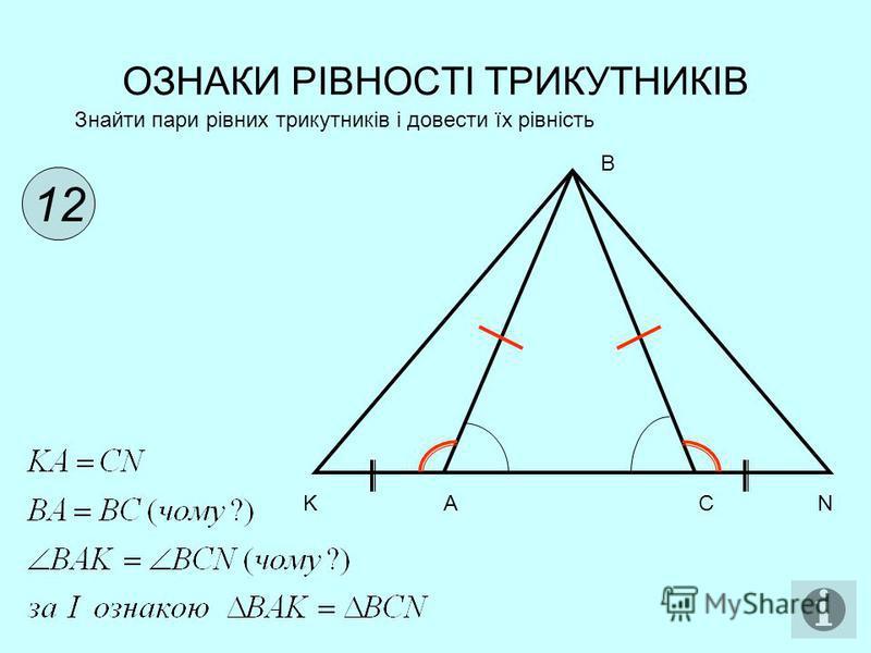 ОЗНАКИ РІВНОСТІ ТРИКУТНИКІВ 12 Знайти пари рівних трикутників і довести їх рівність B K A C N