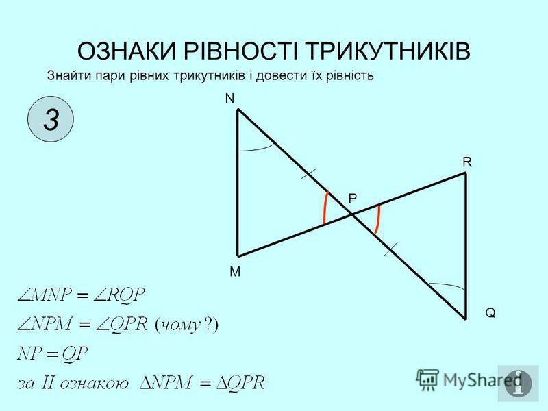 ОЗНАКИ РІВНОСТІ ТРИКУТНИКІВ 3 Знайти пари рівних трикутників і довести їх рівність N M R P Q