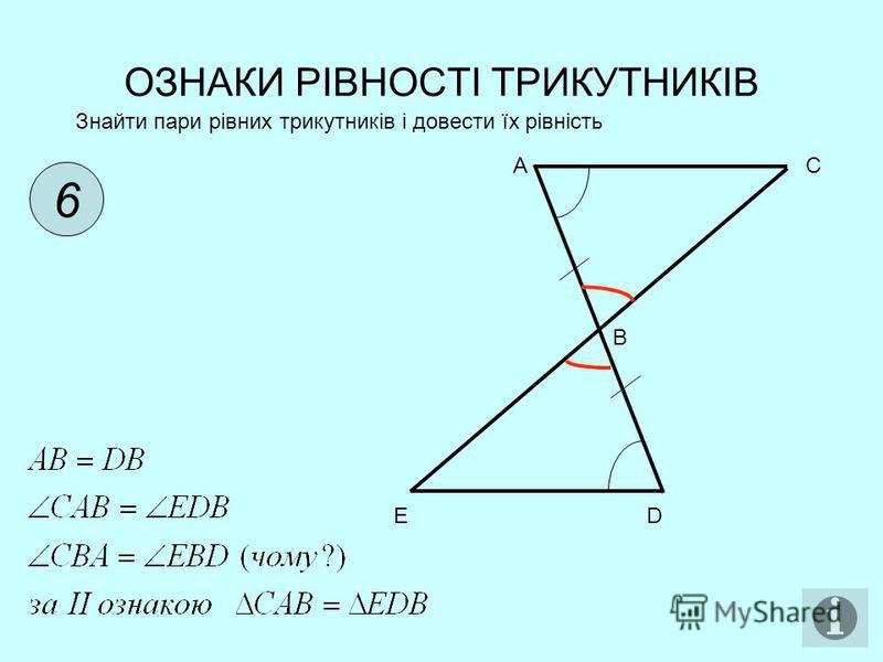 ОЗНАКИ РІВНОСТІ ТРИКУТНИКІВ 6 Знайти пари рівних трикутників і довести їх рівність AC B ED