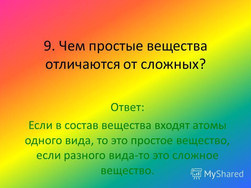 9. Чем простые вещества отличаются от сложных? Ответ: Если в состав вещества входят атомы одного вида, то это простое вещество, если разного вида-то это сложное вещество.