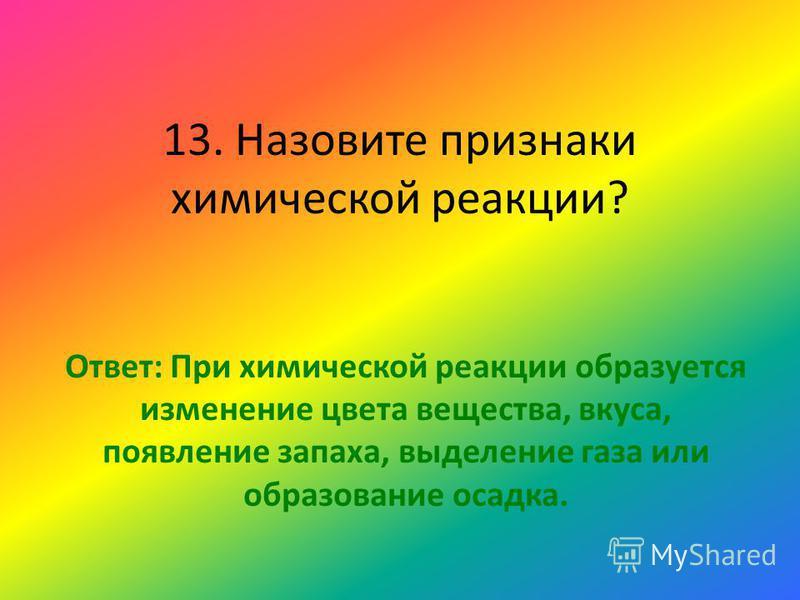 13. Назовите признаки химической реакции? Ответ: При химической реакции образуется изменение цвета вещества, вкуса, появление запаха, выделение газа или образование осадка.