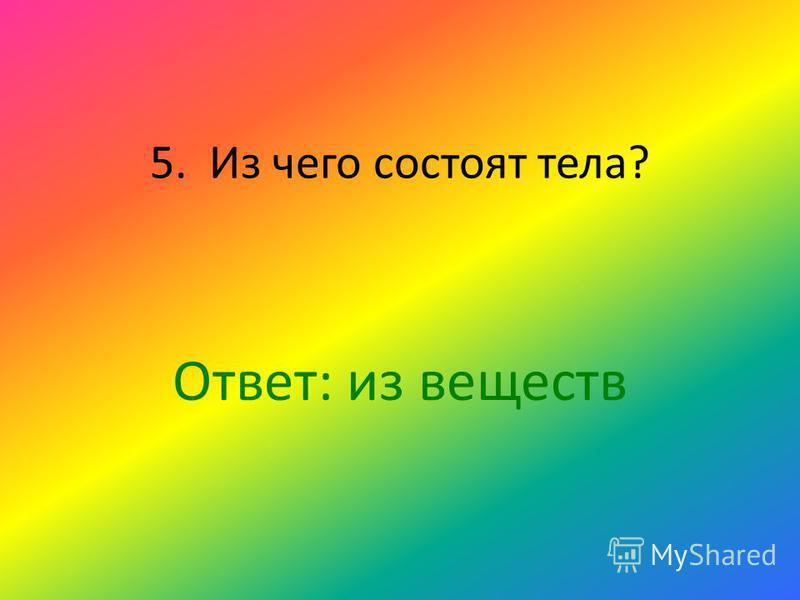 5. Из чего состоят тела? Ответ: из веществ