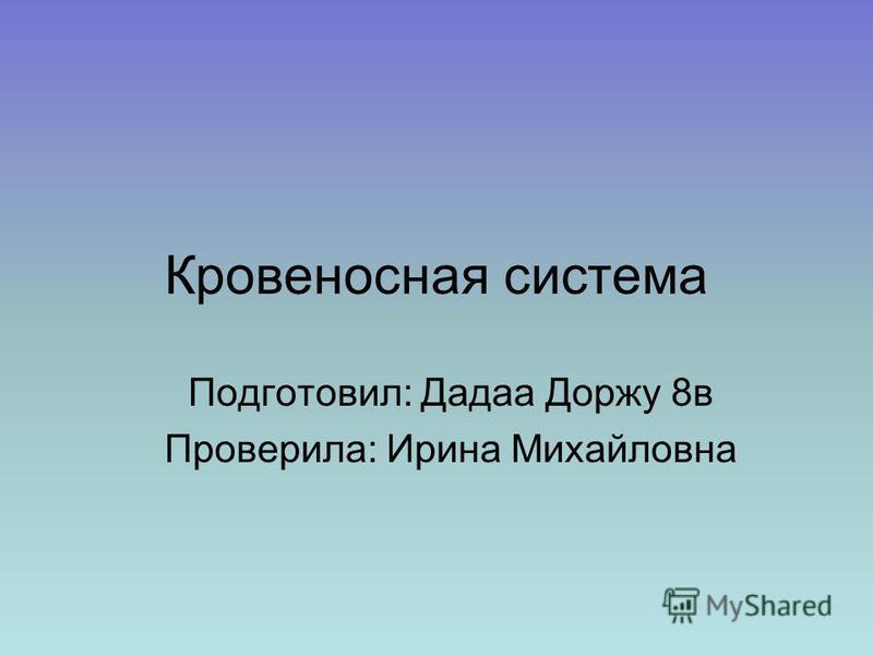 Кровеносная система Подготовил: Дадаа Доржу 8 в Проверила: Ирина Михайловна