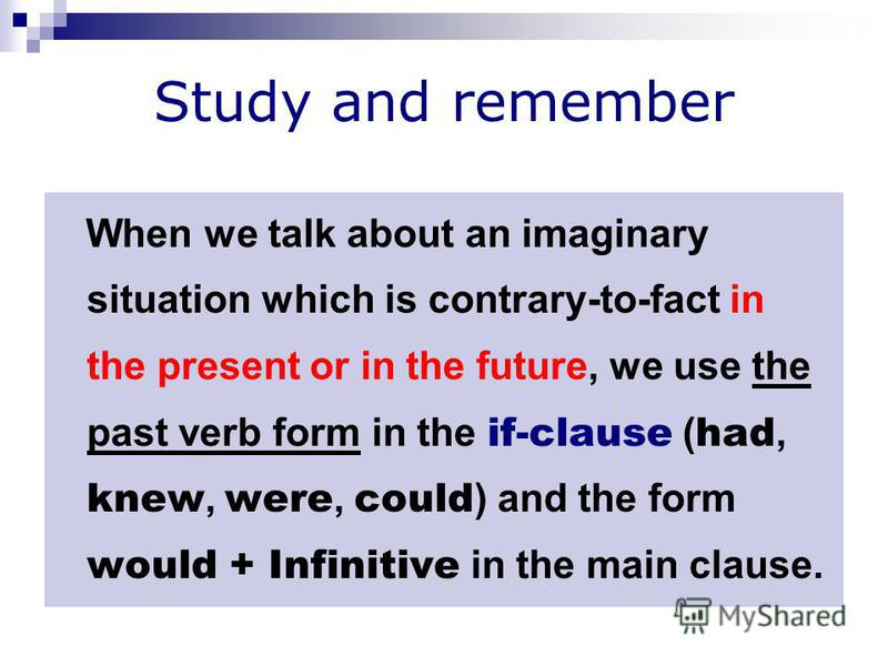 Study and remember When we talk about an imaginary situation which is contrary-to-fact in the present or in the future, we use the past verb form in the if-clause ( had, knew, were, could ) and the form would + Infinitive in the main clause.