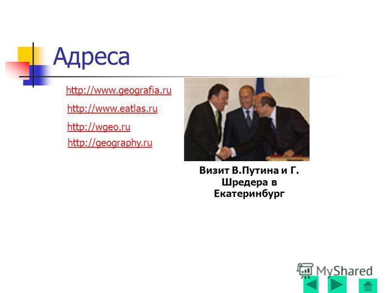 Адреса http://www.geografia.ru http://www.eatlas.ru http://wgeo.ru http://geography.ru Визит В.Путина и Г. Шредера в Екатеринбург