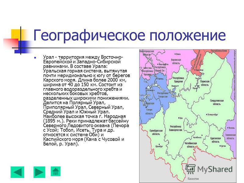 Географическое положение Урал - территория между Восточно- Европейской и Западно-Сибирской равнинами. В составе Урала: Уральская горная система, вытянутая почти меридионально к югу от берегов Карского моря. Длина более 2000 км, ширина от 40 до 150 км