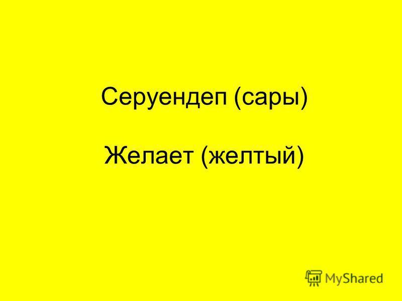 Серуендеп (сары) Желает (желтый)