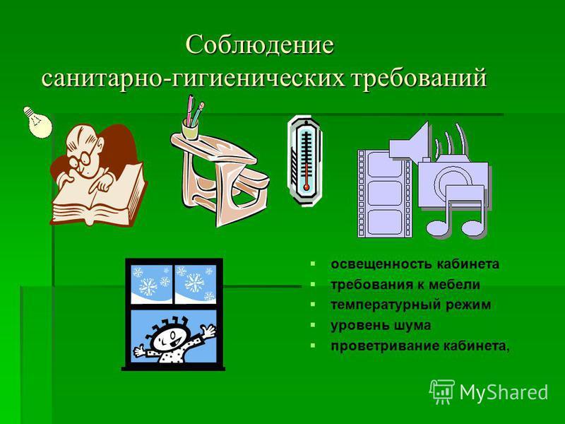Соблюдение санитарно-гигиенических требований Соблюдение санитарно-гигиенических требований освещенность кабинета требования к мебели температурный режим уровень шума проветривание кабинета,