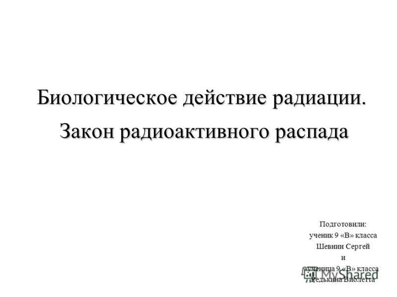 Биологическое действие радиации. Закон радиоактивного распада Подготовили: ученик 9 «В» класса Шевнин Сергей и ученица 9 «В» класса Редькина Виолетта